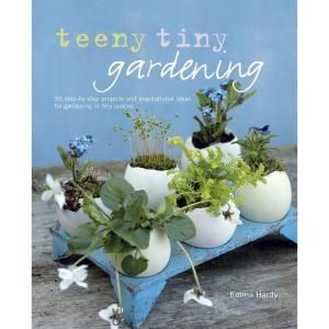 Teeny Tiny Gardening: 35 Step By Step Projects and Inspirational Ideas for Gardening in Tiny Spaces 9781908862808