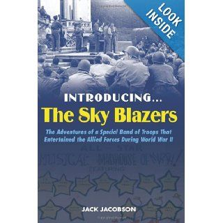 IntroducingThe Sky Blazers: The Adventures of a Special Band of Troops That Entertained the Allied Forces During World War II: Jack Jacobson: 9781597972857: Books