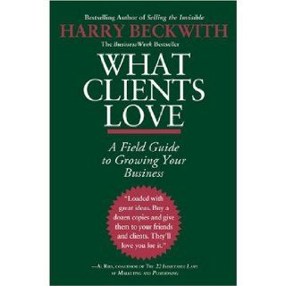 What Clients Love: A Field Guide to Growing Your Business: Harry Beckwith: 9780446556026: Books