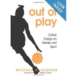 Out of Play Critical Essays on Gender and Sport (S U N Y Series on Sport, Culture, and Social Relations) (9780791471715) Michael A. Messner, Raewyn Connell Books