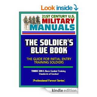 21st Century U.S. Military Manuals The Soldier's Blue Book   The Guide for Initial Entry Training Soldiers, TRADOC 600 4, Basic Combat Training, Standards of Conduct (Professional Format Series) eBook U.S.  Military, Department of  Defense, U.S.  Arm