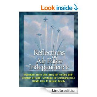 Reflections on Air Force Independence   Transition from the Army Air Forces (AAF), Creation of USAF, Strategic Air Command (SAC), World War II, Atomic Bomb eBook U.S.  Government, Department of  Defense, U.S.  Military, U.S.  Air Force Kindle Store