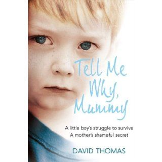 Tell Me Why, Mummy: A Little Boy's Struggle to Survive. A Mother's Shameful Secret. The Power to Forgive.: David Thomas: 9780007256372: Books