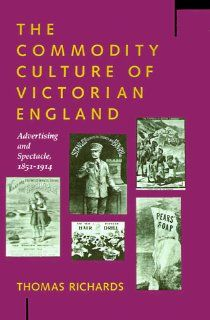 The Commodity Culture of Victorian England: Advertising and Spectacle, 1851 1914 (9780804719018): Thomas Richards: Books
