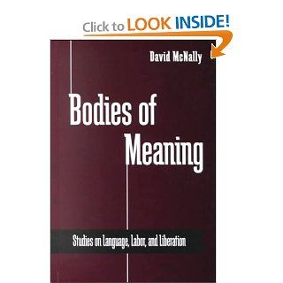 Bodies of Meaning Studies on Language, Labor, and Liberation (S U N Y Series in Radical Social and Political Theory) David McNally 9780791447352 Books