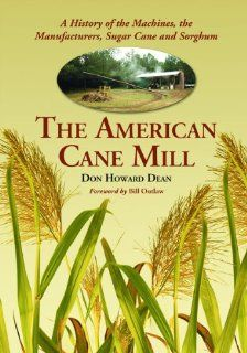 The American Cane Mill A History of the Machines, the Manufacturers, Sugar Cane and Sorghum (9780786459797) Don Howard Dean Books