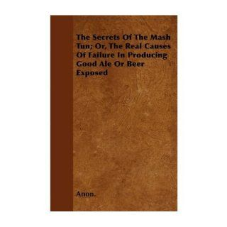 The Secrets Of The Mash Tun; Or, The Real Causes Of Failure In Producing Good Ale Or Beer Exposed (Paperback)   Common: By (author) Anon.: 0884655929509: Books