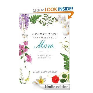 Everything That Makes You Mom A Bouquet of Memories eBook Laura Lynn Brown Kindle Store