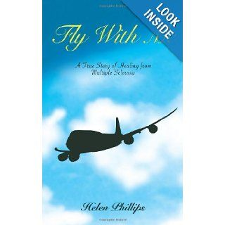 Fly With Me: A True Story of Healing from Multiple Sclerosis: Helen Phillips: 9781452804194: Books
