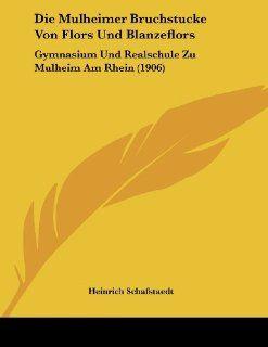 Die Mulheimer Bruchstucke Von Flors Und Blanzeflors: Gymnasium Und Realschule Zu Mulheim Am Rhein (1906) (German Edition): Heinrich Schafstaedt: 9781120398949: Books