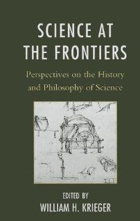 Science at the Frontiers: Perspectives on the History and Philosophy of Science (9780739150146): William H. Krieger, Adam D. Roth, Eric Palmer, Anya Plutynski, Bridget Buxton, Steven C. Hatch, Sharyn Clough, Brian L. Keeley, Yuri Yamamoto, Lawrence Souder,