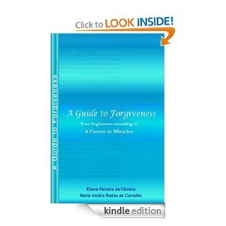 A Guide to Forgiveness   True Forgiveness According to A Course in Miracles eBook: Eliane Oliveira, Maria Amelia Carvalho: Kindle Store