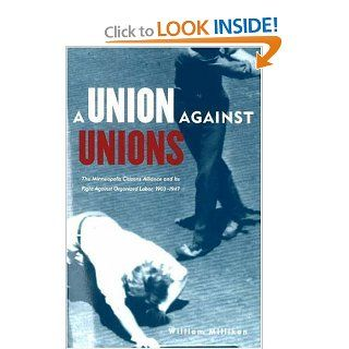 Union Against Unions The Minneapolis Citizens Alliance and its Fights Against Organized Labor, 1903 1947 William Millikan, Peter Rachleff 9780873514996 Books