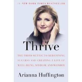 Thrive: The Third Metric to Redefining Success and Creating a Life of Well Being, Wisdom, and Wonder: Arianna Huffington: 9780804140843: Books