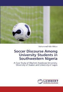 Soccer Discourse Among University Students in Southwestern Nigeria: A Case Study of Obafemi Awolowo University, University of Ibadan and University of Lagos (9783845409726): Mohammed Ademilokun: Books