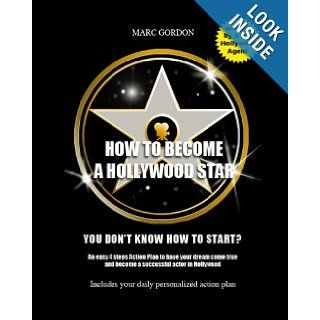 How to become a Hollywood star: You don't know how to start? An easy 4 steps Action Plan to have your dream come true and become a successful actor in Hollywood: Marc Gordon: 9781451588408: Books