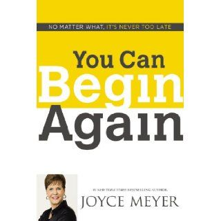 You Can Begin Again: No Matter What, It's Never Too Late: Joyce Meyer: 9781455517411: Books