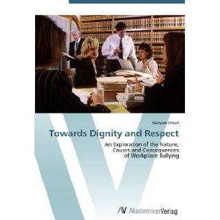 Towards Dignity and Respect: An Exploration of the Nature, Causes and Consequences of Workplace Bullying: Maryam Omari: 9783639418583: Books