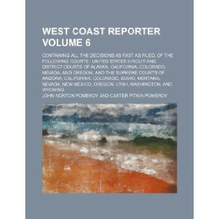 West coast reporter Volume 6; containing all the decisions as fast as filed, of the following courts United States Circuit and District courts ofcourts of Arizona, California, Colorado, I John Norton Pomeroy 9781231524015 Books