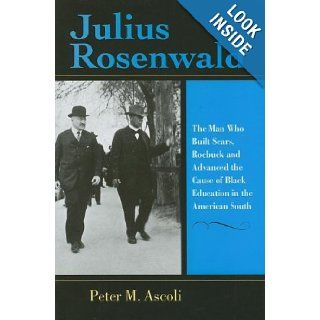 Julius Rosenwald: The Man Who Built , Roebuck and Advanced the Cause of Black Education in the American South (Philanthropic and Nonprofit Studies): Peter M. Ascoli: 9780253347411: Books