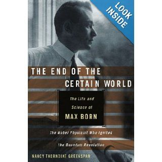 The End of the Certain World The Life and Science of Max Born, the Nobel Physicist Who Ignited the Quantum Revolution Nancy Thorndike Greenspan 9780470856635 Books