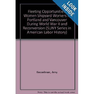 Fleeting Opportunities Women Shipyard Workers in Portland and Vancouver During World War II and Reconversion (S U N Y Series in American Labor History) Amy Vita Kesselman 9780791401743 Books