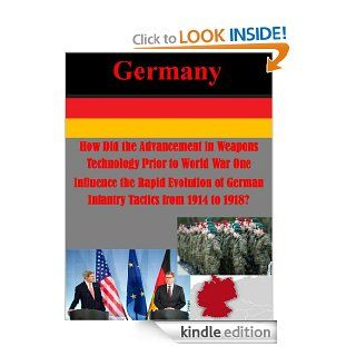 How Did the Advancement in Weapons Technology Prior to World War One Influence the Rapid Evolution of German Infantry Tactics from 1914 to 1918? (Germany) eBook Major Daniel T. Lathrop, USMC Command and Staff College, Kurtis Toppert Kindle Store