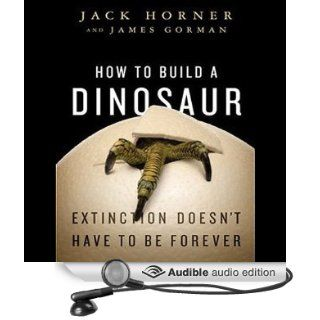 How to Build a Dinosaur: Extinction Doesn't Have to Be Forever (Audible Audio Edition): Jack Horner, James Gorman, Patrick Lawlor: Books