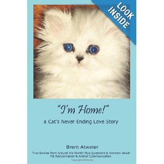 """I'm Home"" a Cat's Never Ending Love Story Pets Past Lives, Animal Reincarnation, Animal Communication, Animals Soul Contracts & Animal Afterlife Brent Atwater 9781439274132 Books"