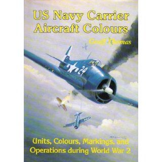 US Navy Carrier Aircraft Colours   Units Colours Markings and Operations During World War 2 Geoff Thomas 9781871187038 Books