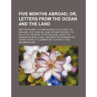 Five months abroad; written during a voyage across the Atlantic, in England, Scotland, Belgium, Rhenish Prussia, the valley of the Rhine, inocean, during the summer and autumn of 1850: Asa Mcfarland: 9781231987353: Books