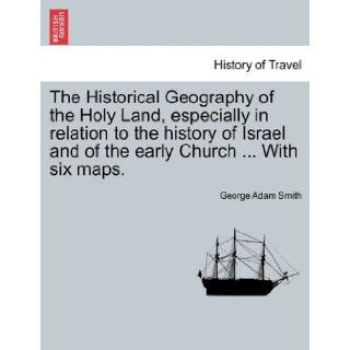 The Historical Geography of the Holy Land, especially in relation to the history of Israel and of the early ChurchWith six maps. George Adam Smith 9781240924301 Books