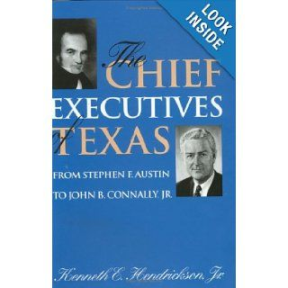 Chief Executives of Texas: From Stephen F. Austin to John B. Connally, Jr. (Centennial Series of the Association of Former Students Texas A & M University): Kenneth E. Hendrickson: 9780890966419: Books