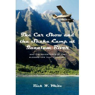 The Car Show and the Shake Camp at Quantum River and the adventures of the blessed life that followed Rick W. White 9781425949617 Books