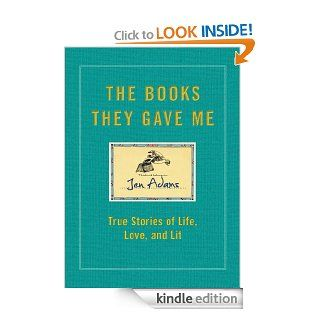 The Books They Gave Me True Stories of Life, Love, and Lit eBook Jen Adams Kindle Store