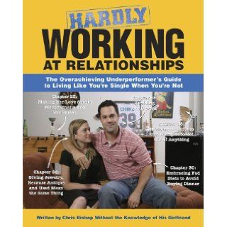 Hardly Working at Relationships The Overachieving Underperformer's Guide to Living Like You're Single When You're Not Chris Bishop, Mike Pisiak 9781416900238 Books