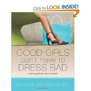 Good Girls Don't Have to Dress Bad: A Style Guide for Every Woman: Shari Braendel: 9780310326014: Books