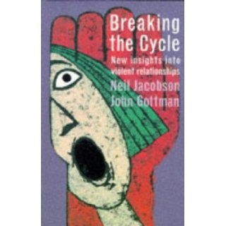 Breaking the Cycle: New Insights into Violent Relationships: Neil Jacobson, Ph.D. John M. Gottman: 9780747536284: Books