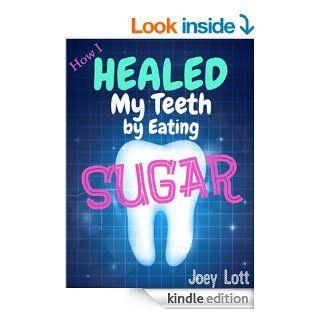 How I Healed My Teeth Eating Sugar A Guide to Improving Dental Health Naturally eBook Joey Lott Kindle Store