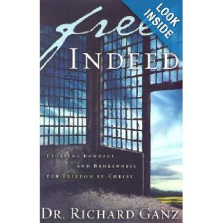 Free Indeed: Escaping Bondage and Brokenness for Freedom in Christ: Richard Ganz: 9780972304634: Books