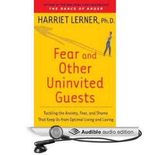 Fear and Other Uninvited Guests: Tackling the Anxiety, Fear, and Shame That Keeps Us from Optimal Living (Audible Audio Edition): Harriet LernerD, Harriet Lerner: Books