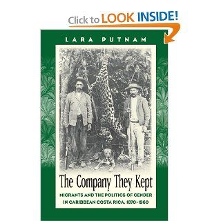 The Company They Kept: Migrants and the Politics of Gender in Caribbean Costa Rica, 1870 1960 (9780807854068): Lara Putnam: Books