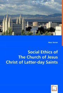 Social Ethics of The Church of Jesus Christ of Latter day Saints (9783639048254) Ross Baron Books