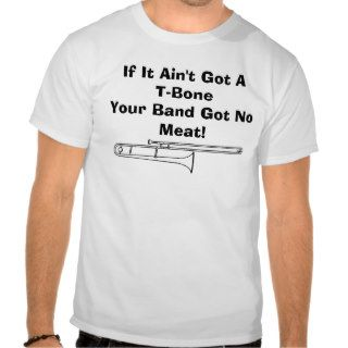 If It Ain't Got A T Bone, Your Band Got No Meat! T Shirts