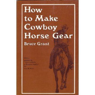 How To Make Cowboy Horse Gear (With a Section on How To Make A Western Saddle By Lee M. Rice) Bruce Grant 9780870330346 Books