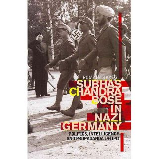 Subhas Chandra Bose in Nazi Germany: Politics, Intelligence, and Propaganda 1941 43, Hayes, Romain: Biography & Memoirs