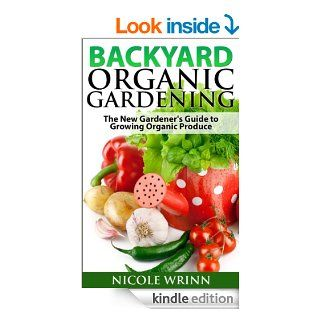 Backyard Organic Gardening: The New Gardener's Guide to Growing Organic Produce   Kindle edition by Nicole Wrinn. Crafts, Hobbies & Home Kindle eBooks @ .