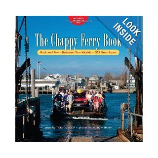 The Chappy Ferry Book: Back and Forth Between Two Worlds, 527 Feet Apart: Tom Dunlop, Photos by Alison Shaw: 9780984913602: Books