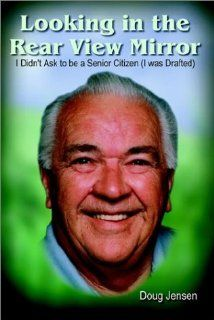 Looking in the Rear View Mirror: I Didn't Ask to Be a Senior Citizen (I Was Drafted): Doug Jensen: 9781410701602: Books