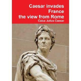 Julius Caesar invades France, the view from Rome Caius Julius Caesar 9781291487237 Books